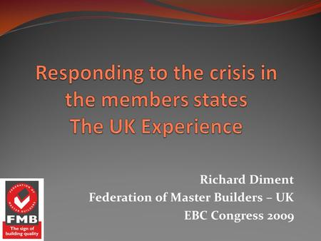 Richard Diment Federation of Master Builders – UK EBC Congress 2009.