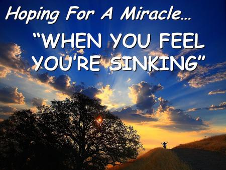 "Hoping For A Miracle… Hoping For A Miracle… ""WHEN YOU FEEL YOU'RE SINKING"" ""WHEN YOU FEEL YOU'RE SINKING"""
