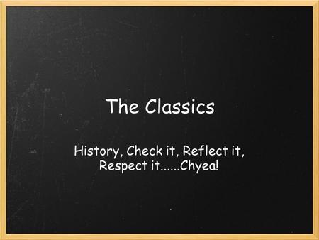 The Classics History, Check it, Reflect it, Respect it......Chyea!