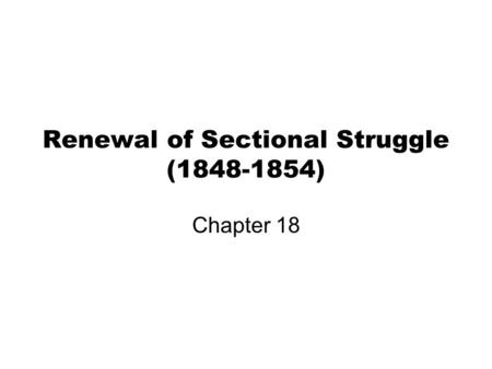 Renewal of Sectional Struggle (1848-1854) Chapter 18.