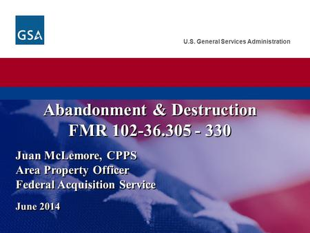 U.S. General Services Administration Juan McLemore, CPPS Area Property Officer Federal Acquisition Service June 2014 Abandonment & Destruction FMR 102-36.305.