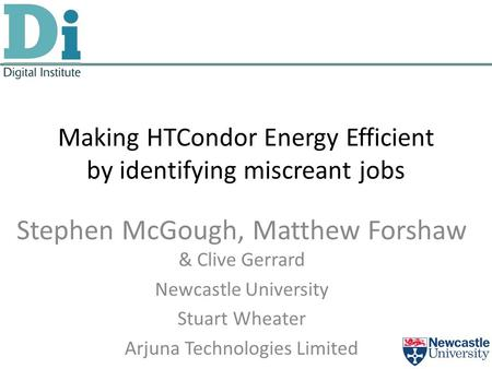 Making HTCondor Energy Efficient by identifying miscreant jobs Stephen McGough, Matthew Forshaw & Clive Gerrard Newcastle University Stuart Wheater Arjuna.