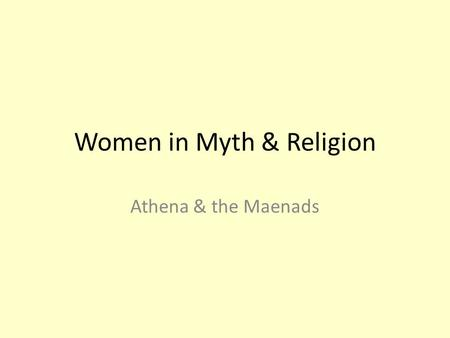 Women in Myth & Religion Athena & the Maenads. Lecture outline Beginning of the Athens – foundation myth of masculine citizenship The First Woman, Pandora.
