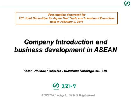Koichi Nakada / Director / Suzutoku Holdings Co., Ltd. Company Introduction and business development in ASEAN © SUZUTOKU Holdings Co., Ltd. 2015 All right.