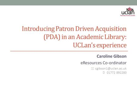 Introducing Patron Driven Acquisition (PDA) in an Academic Library: UCLan's experience Caroline Gibson eResources Co-ordinator  