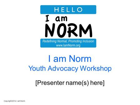 Copyright 2014, I am Norm I am Norm Youth Advocacy Workshop [Presenter name(s) here]