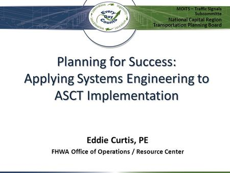 Planning for Success: Applying Systems Engineering to ASCT Implementation MOITS – Traffic Signals Subcommitte National Capital Region Transportation Planning.