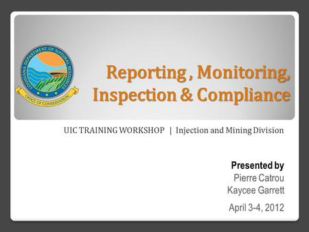 Reporting, Monitoring, Inspection & Compliance UIC TRAINING WORKSHOP | Injection and Mining Division Presented by Pierre Catrou Kaycee Garrett April 3-4,