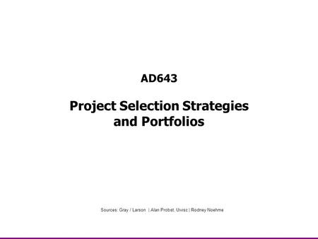 AD643 Project Selection Strategies and Portfolios Sources: Gray / Larson | Alan Probst, Uwisc | Rodney Noehme.