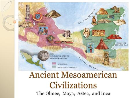 Ancient Mesoamerican Civilizations The Olmec, Maya, Aztec, and Inca.