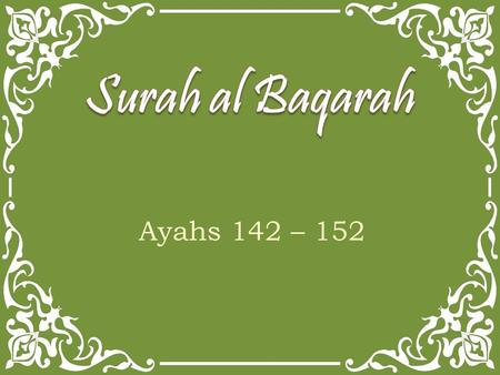 Ayahs 142 – 152. Ayah 142 The foolish among the people will say, What has turned them away from their qiblah, which they used to face? Say, To Allah.