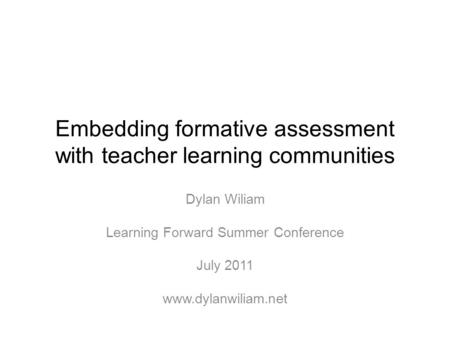 Embedding formative assessment with teacher learning communities Dylan Wiliam Learning Forward Summer Conference July 2011 www.dylanwiliam.net.