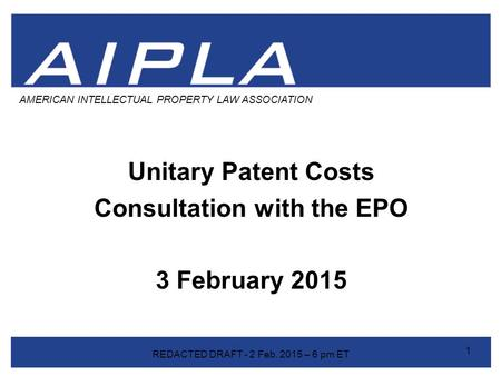 Unitary Patent Costs Consultation with the EPO 3 February 2015 AMERICAN INTELLECTUAL PROPERTY LAW ASSOCIATION 1 REDACTED DRAFT - 2 Feb. 2015 – 6 pm ET.
