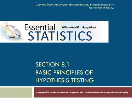 SECTION 8.1 BASIC PRINCIPLES OF HYPOTHESIS TESTING Copyright ©2014 The McGraw-Hill Companies, Inc. Permission required for reproduction or display.