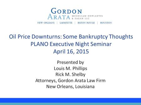 Presented by Louis M. Phillips Rick M. Shelby Attorneys, Gordon Arata Law Firm New Orleans, Louisiana Oil Price Downturns: Some Bankruptcy Thoughts PLANO.