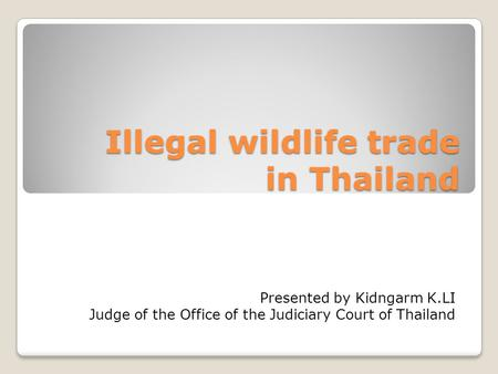 Illegal wildlife trade in Thailand Presented by Kidngarm K.LI Judge of the Office of the Judiciary Court of Thailand.