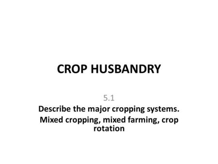 CROP HUSBANDRY 5.1 Describe the major cropping systems.