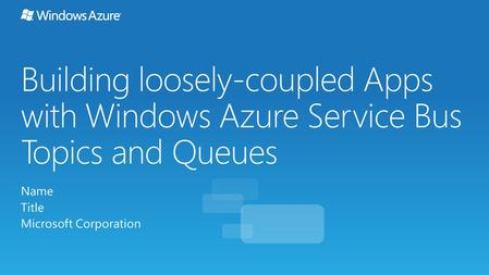 Building loosely-coupled Apps with Windows Azure Service Bus Topics and Queues Name Title Microsoft Corporation.