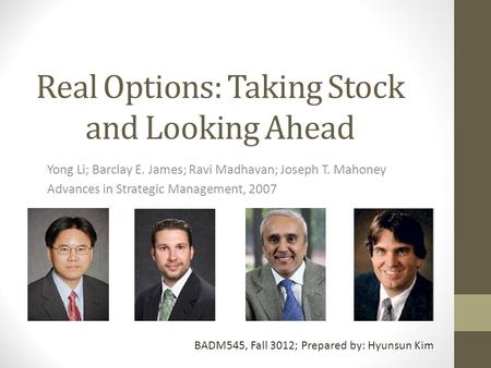 Real Options: Taking Stock and Looking Ahead Yong Li; Barclay E. James; Ravi Madhavan; Joseph T. Mahoney Advances in Strategic Management, 2007 BADM545,