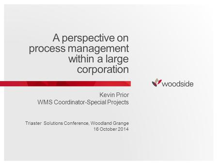 A perspective on process management within a large corporation Kevin Prior WMS Coordinator-Special Projects Triaster Solutions Conference, Woodland Grange.