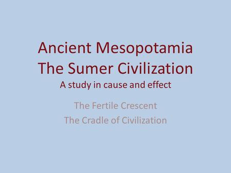 Ancient Mesopotamia The Sumer Civilization A study in cause and effect The Fertile Crescent The Cradle of Civilization.