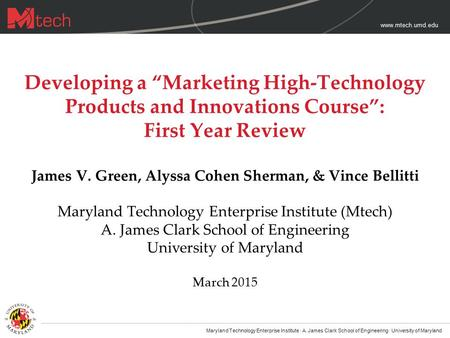 "Www.mtech.umd.edu Developing a ""Marketing High-Technology Products and Innovations Course"": First Year Review James V. Green, Alyssa Cohen Sherman, & Vince."