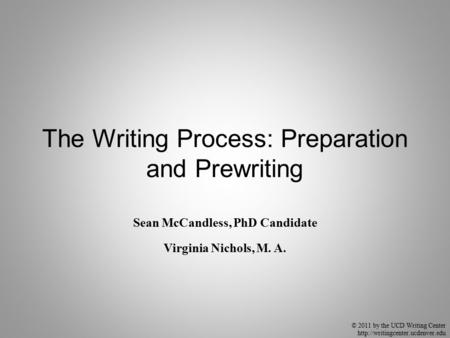 © 2011 by the UCD Writing Center  The Writing Process: Preparation and Prewriting Sean McCandless, PhD Candidate Virginia.