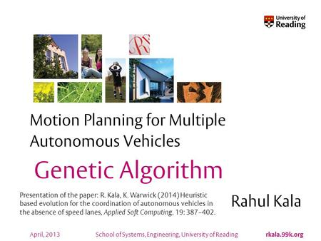 School of Systems, Engineering, University of Reading rkala.99k.org April, 2013 Motion Planning for Multiple Autonomous Vehicles Rahul Kala Genetic Algorithm.