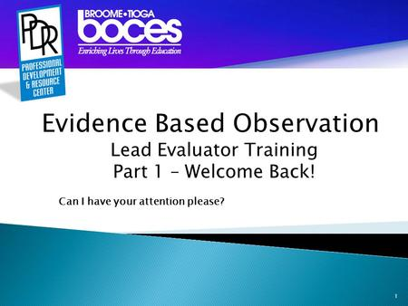 1 Evidence Based Observation Lead Evaluator Training Part 1 – Welcome Back! Can I have your attention please?