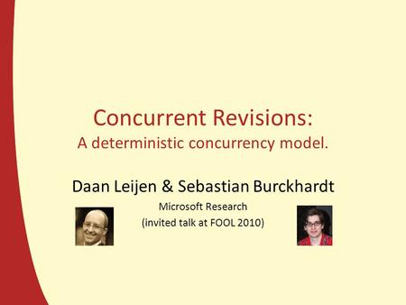 Concurrent Revisions: A deterministic concurrency model. Daan Leijen & Sebastian Burckhardt Microsoft Research (invited talk at FOOL 2010)