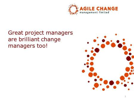 1 Great project managers are brilliant change managers too!