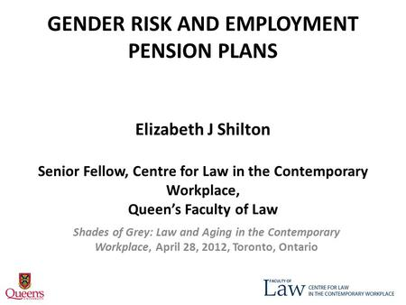 GENDER RISK AND EMPLOYMENT PENSION PLANS Elizabeth J Shilton Senior Fellow, Centre for Law in the Contemporary Workplace, Queen's Faculty of Law Shades.