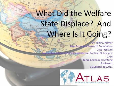 What Did the Welfare State Displace? And Where Is It Going? Dr. Tom G. Palmer Atlas Economic Research Foundation Cato Institute September School of Social.