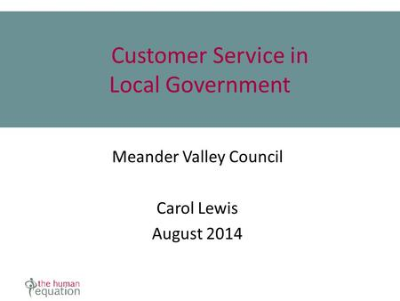 Customer Service in Local Government Meander Valley Council Carol Lewis August 2014.