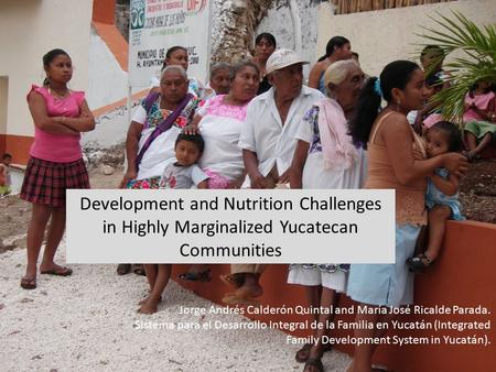 Development and Nutrition Challenges in Highly Marginalized Yucatecan Communities Jorge Andrés Calderón Quintal and María José Ricalde Parada. Sistema.