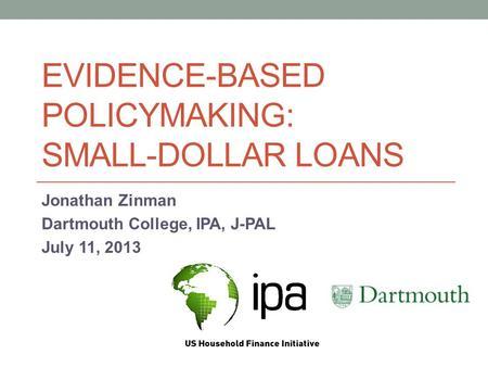 EVIDENCE-BASED POLICYMAKING: SMALL-DOLLAR LOANS Jonathan Zinman Dartmouth College, IPA, J-PAL July 11, 2013.