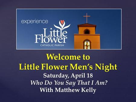 Welcome to Little Flower Men's Night Saturday, April 18 Who Do You Say That I Am? With Matthew Kelly.