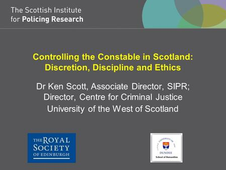 Controlling the Constable in Scotland: Discretion, Discipline and Ethics Dr Ken Scott, Associate Director, SIPR; Director, Centre for Criminal Justice.