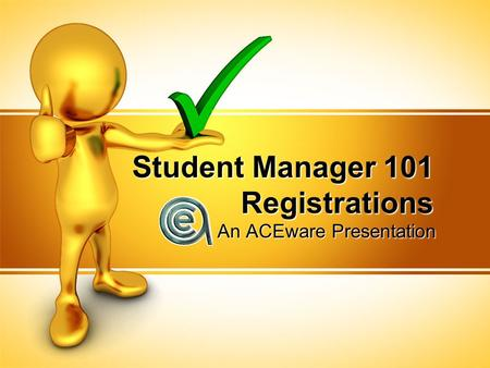 Student Manager 101 Registrations An ACEware Presentation.
