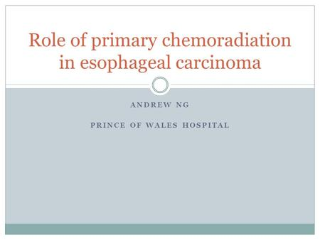 ANDREW NG PRINCE OF WALES HOSPITAL Role of primary chemoradiation in esophageal carcinoma.