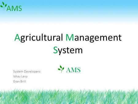 Agricultural Management System System Developers: Ishay Levy Eran Brill AMS.