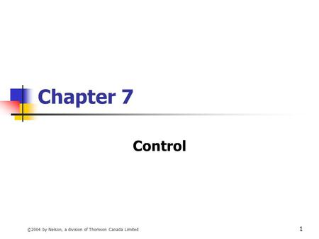 Chapter 7 Control ©2004 by Nelson, a division of Thomson Canada Limited.