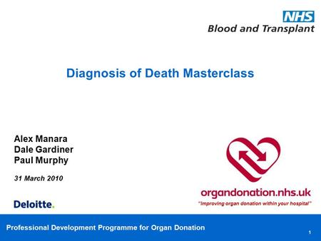 "Professional Development Programme for Organ Donation Diagnosis of Death Masterclass Alex Manara Dale Gardiner Paul Murphy 31 March 2010 ""Improving organ."