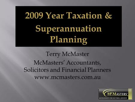 Terry McMaster McMasters' Accountants, Solicitors and Financial Planners www.mcmasters.com.au 2009 Year Taxation & Superannuation Planning.