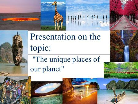 Presentation on the topic: The unique places of our planet