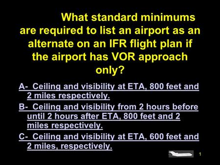 #4085. What standard minimums are required to list an airport as an alternate on an IFR flight plan if the airport has VOR approach only? A- Ceiling and.