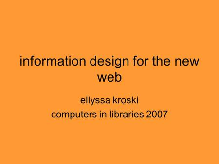 Information design for the new web ellyssa kroski computers in libraries 2007.