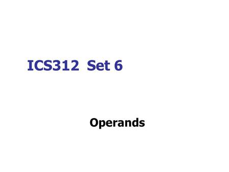ICS312 Set 6 Operands. Basic Operand Types (1) Register Operands. An operand that refers to a register. MOV AX, BX ; moves contents of register BX to.