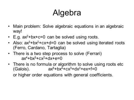 Algebra Main problem: Solve algebraic equations in an algebraic way! E.g. ax 2 +bx+c=0 can be solved using roots. Also: ax 3 +bx 2 +cx+d=0 can be solved.