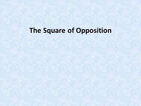 The Square of Opposition. AFFIRMATIVENEGATIVE UNIVERSALUNIVERSAL PARTICUILARPARTICUILAR.
